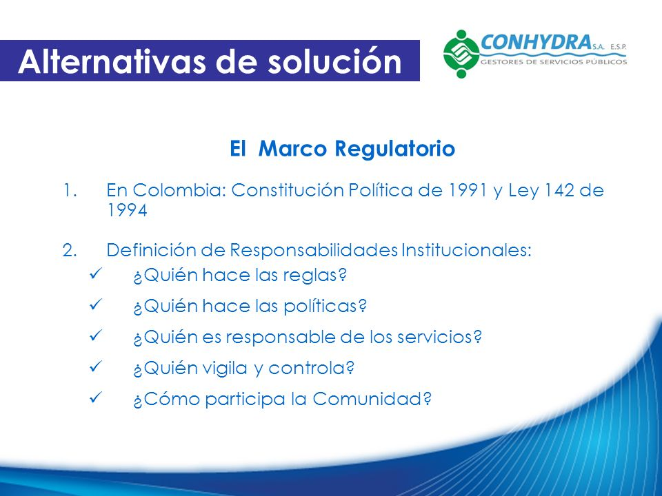 El Marco Regulatorio 1.En Colombia: Constitución Política de 1991 y Ley 142 de 1994 2.Definición de Responsabilidades Institucionales: ¿Quién hace las