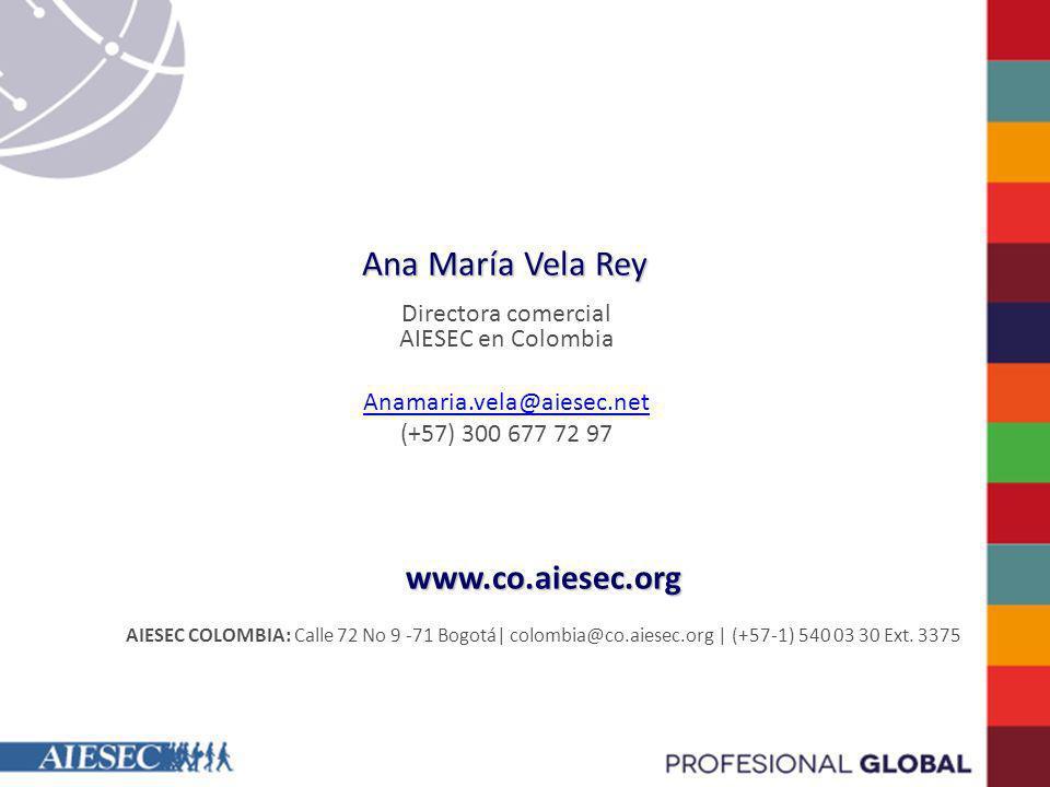 Ana María Vela Rey Directora comercial AIESEC en Colombia Anamaria.vela@aiesec.net (+57) 300 677 72 97 www.co.aiesec.org AIESEC COLOMBIA: Calle 72 No