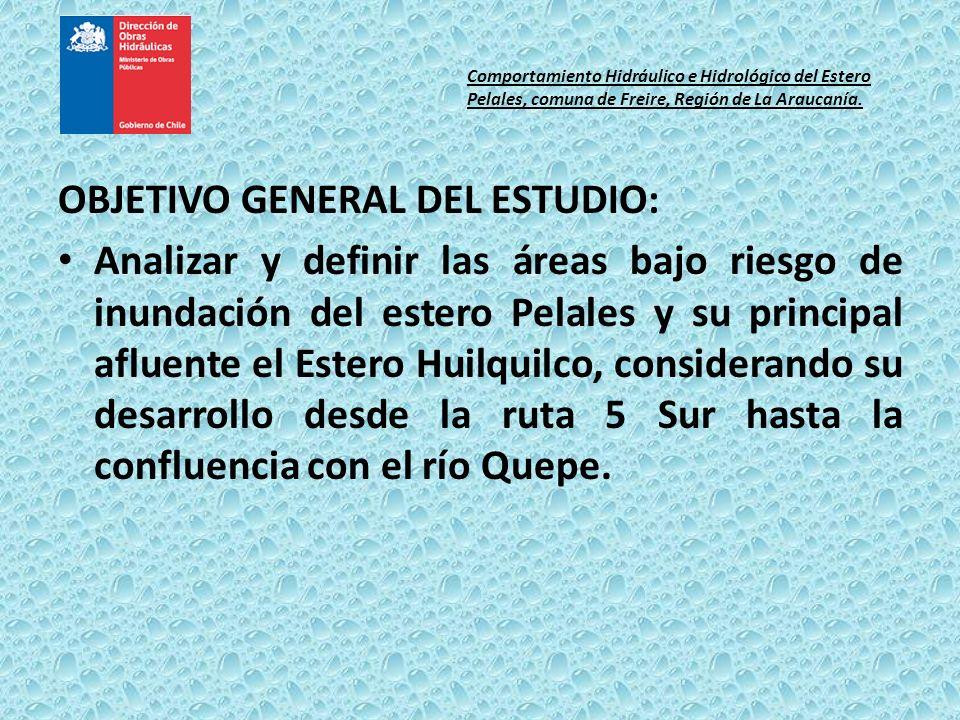 OBJETIVO GENERAL DEL ESTUDIO: Analizar y definir las áreas bajo riesgo de inundación del estero Pelales y su principal afluente el Estero Huilquilco,