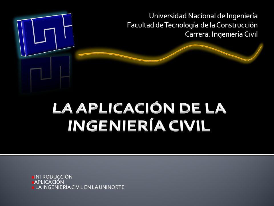 INTRODUCCIÓN APLICACIÓN LA INGENIERÍA CIVIL EN LA UNINORTE Universidad Nacional de Ingeniería Facultad de Tecnología de la Construcción Carrera: Ingen