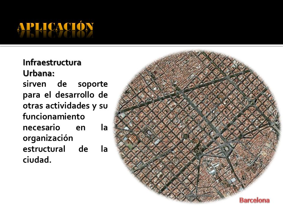 Infraestructura Urbana: sirven de soporte para el desarrollo de otras actividades y su funcionamiento necesario en la organización estructural de la c