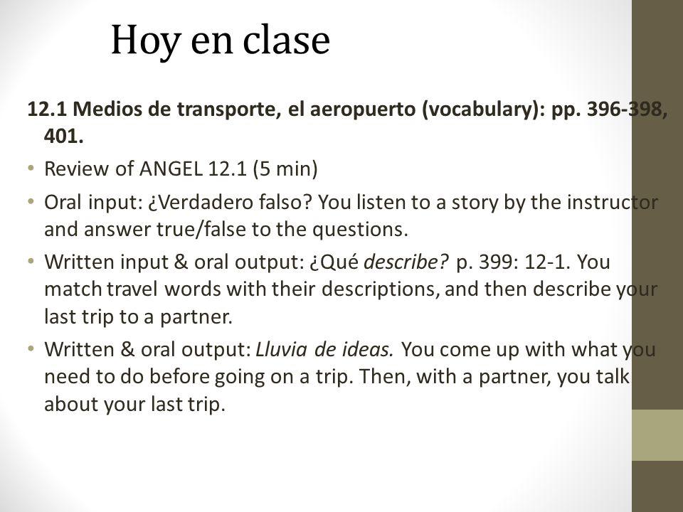 Hoy en clase 12.1 Medios de transporte, el aeropuerto (vocabulary): pp. 396-398, 401. Review of ANGEL 12.1 (5 min) Oral input: ¿Verdadero falso? You l