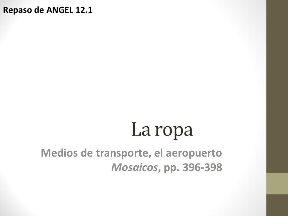 La ropa Medios de transporte, el aeropuerto Mosaicos, pp. 396-398 Repaso de ANGEL 12.1