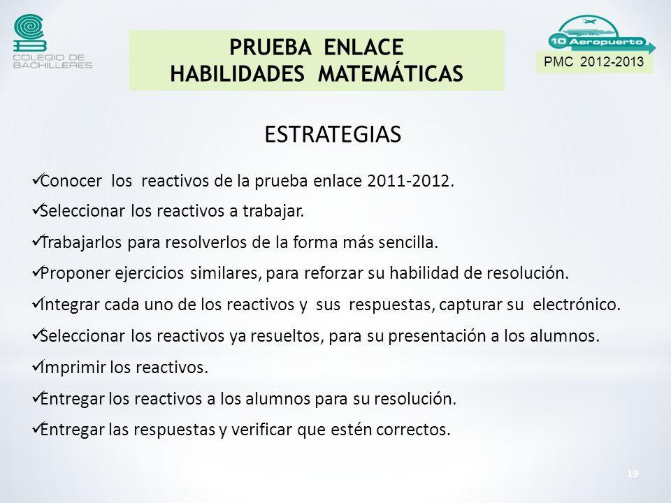 19 PMC 2012-2013 PRUEBA ENLACE HABILIDADES MATEMÁTICAS ESTRATEGIAS Conocer los reactivos de la prueba enlace 2011-2012.