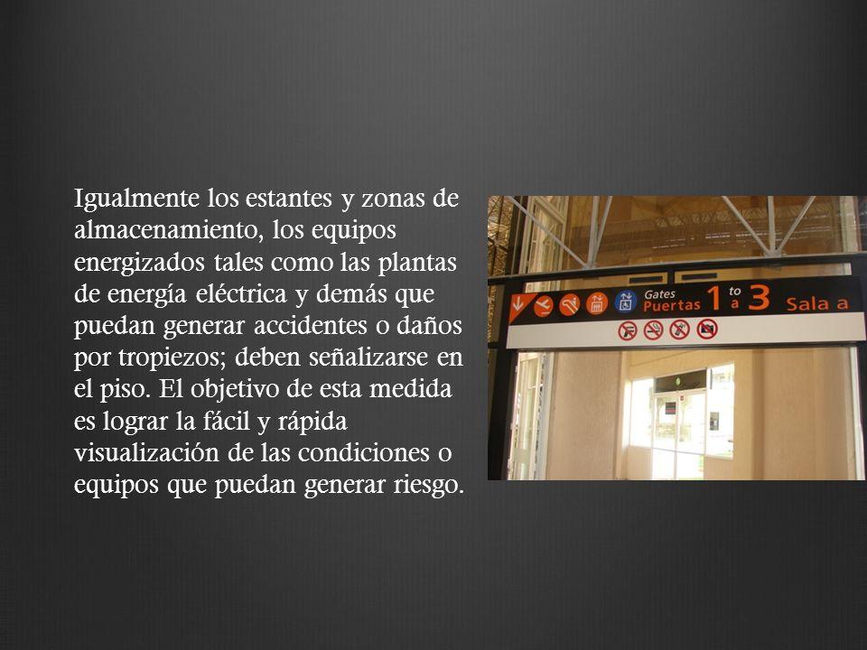 Igualmente los estantes y zonas de almacenamiento, los equipos energizados tales como las plantas de energía eléctrica y demás que puedan generar acci