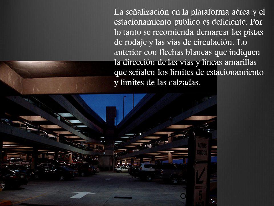 La señalización en la plataforma aérea y el estacionamiento publico es deficiente. Por lo tanto se recomienda demarcar las pistas de rodaje y las vías