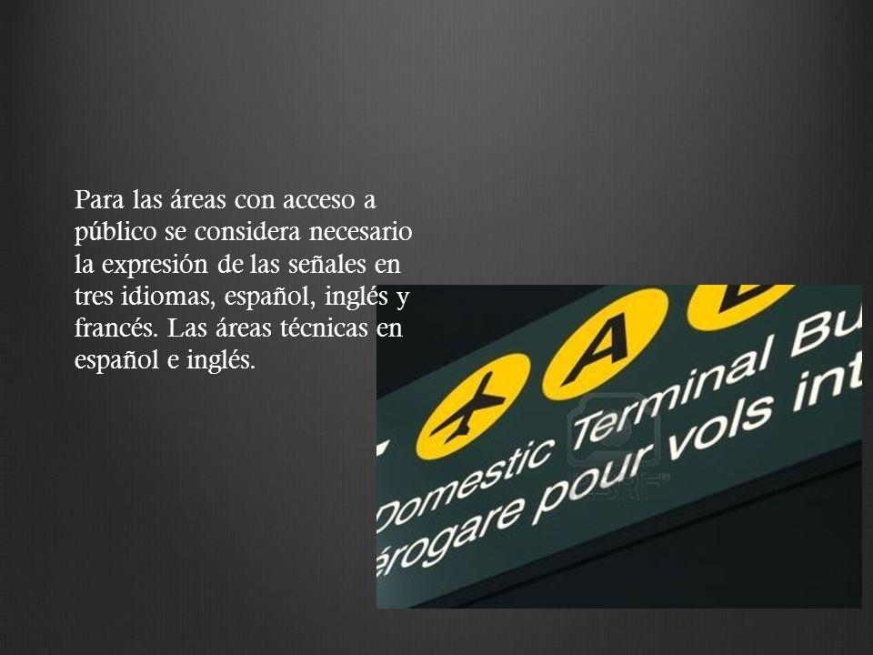 Para las áreas con acceso a público se considera necesario la expresión de las señales en tres idiomas, español, inglés y francés. Las áreas técnicas