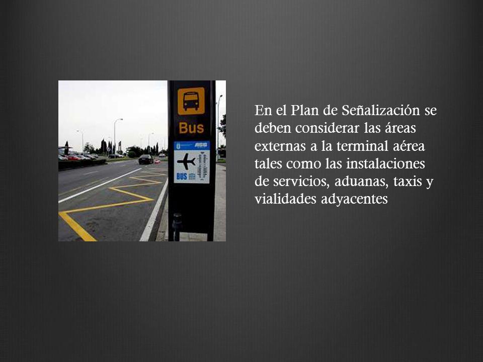 En el Plan de Señalización se deben considerar las áreas externas a la terminal aérea tales como las instalaciones de servicios, aduanas, taxis y vial