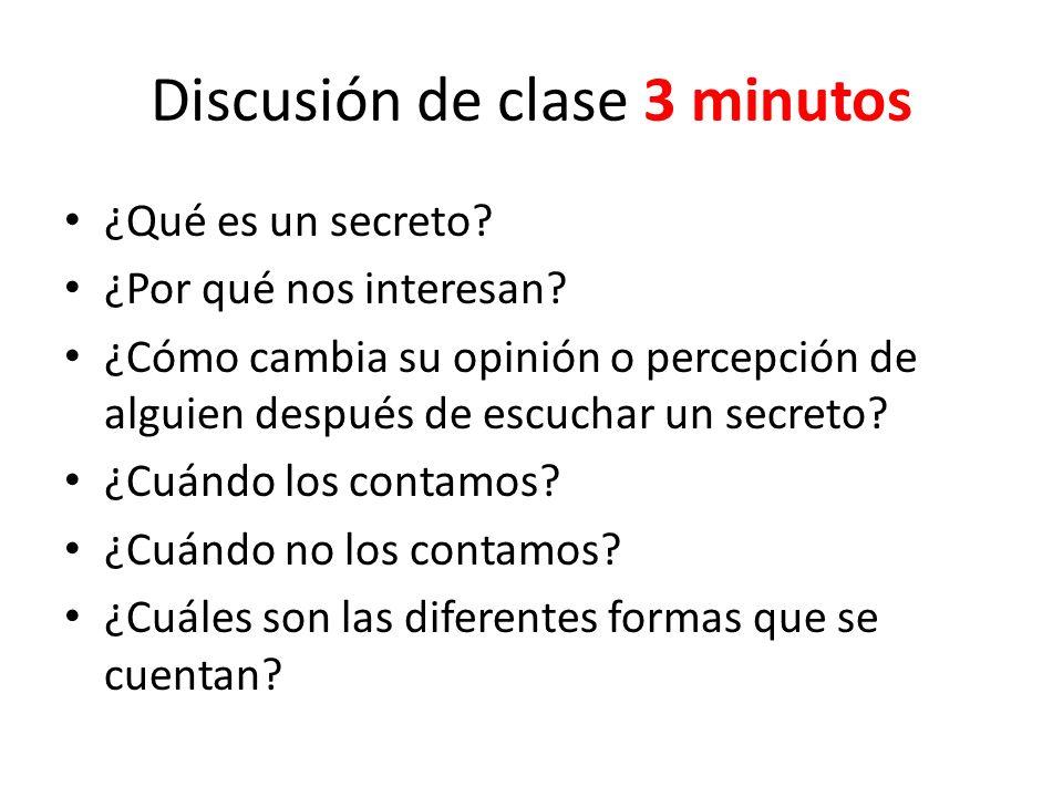 Discusión de clase 3 minutos ¿Qué es un secreto? ¿Por qué nos interesan? ¿Cómo cambia su opinión o percepción de alguien después de escuchar un secret