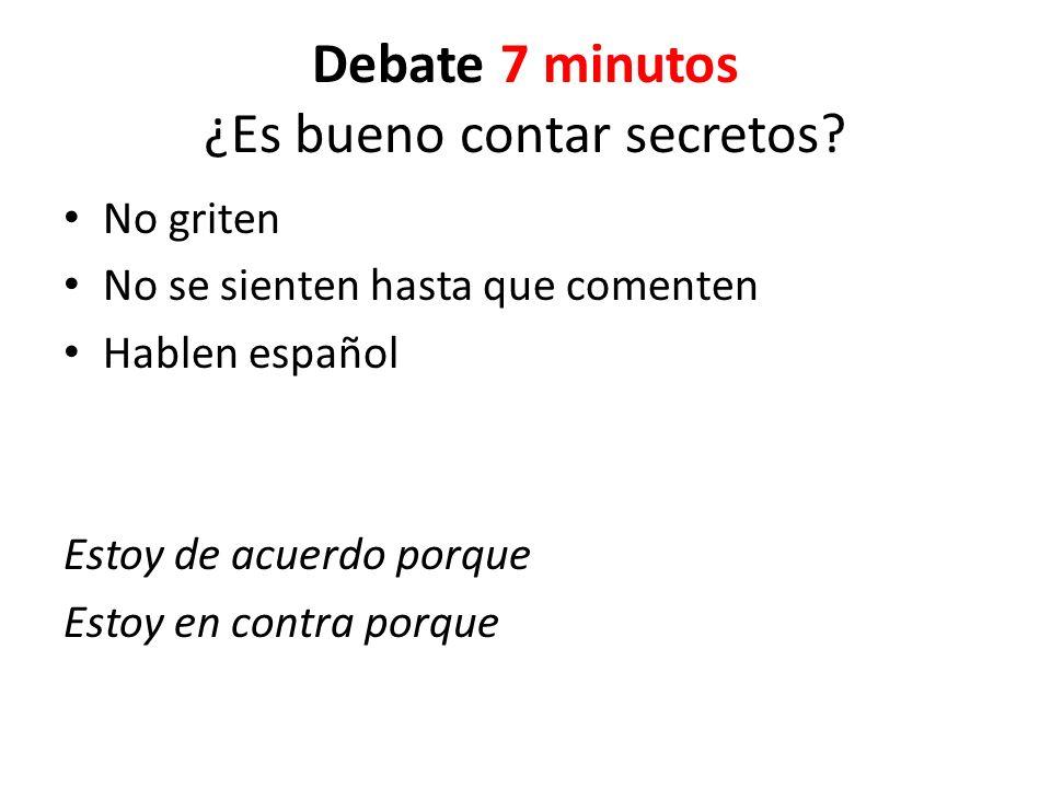 Debate 7 minutos ¿Es bueno contar secretos? No griten No se sienten hasta que comenten Hablen español Estoy de acuerdo porque Estoy en contra porque