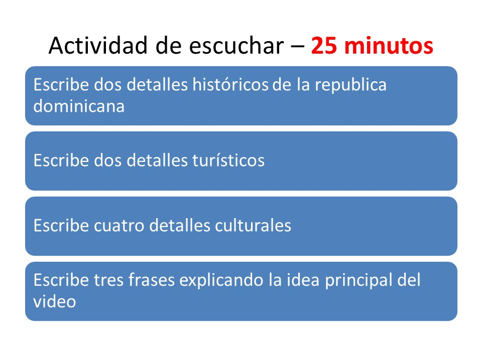 Actividad de escuchar – 25 minutos Escribe dos detalles históricos de la republica dominicana Escribe dos detalles turísticosEscribe cuatro detalles c