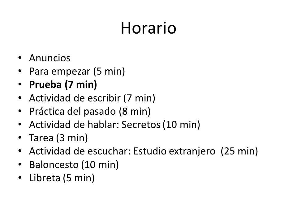 Horario Anuncios Para empezar (5 min) Prueba (7 min) Actividad de escribir (7 min) Práctica del pasado (8 min) Actividad de hablar: Secretos (10 min)