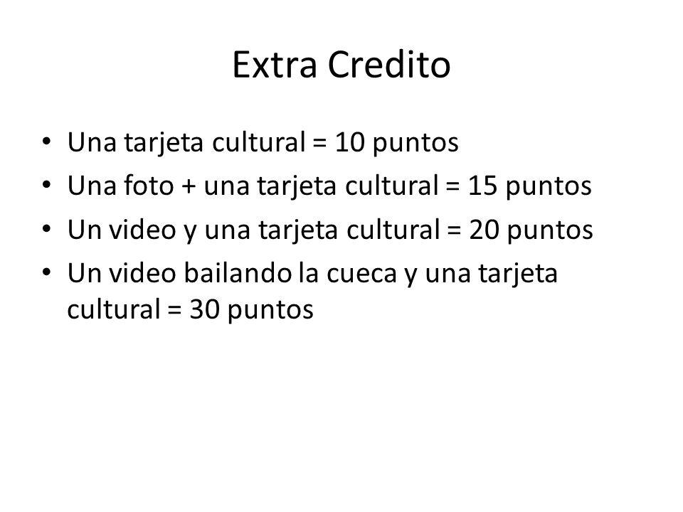 Extra Credito Una tarjeta cultural = 10 puntos Una foto + una tarjeta cultural = 15 puntos Un video y una tarjeta cultural = 20 puntos Un video bailan