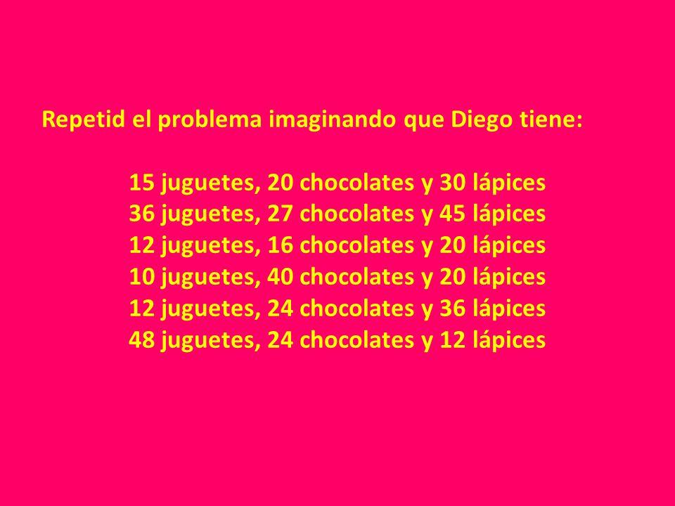 Repetid el problema imaginando que Diego tiene: 15 juguetes, 20 chocolates y 30 lápices 36 juguetes, 27 chocolates y 45 lápices 12 juguetes, 16 chocol