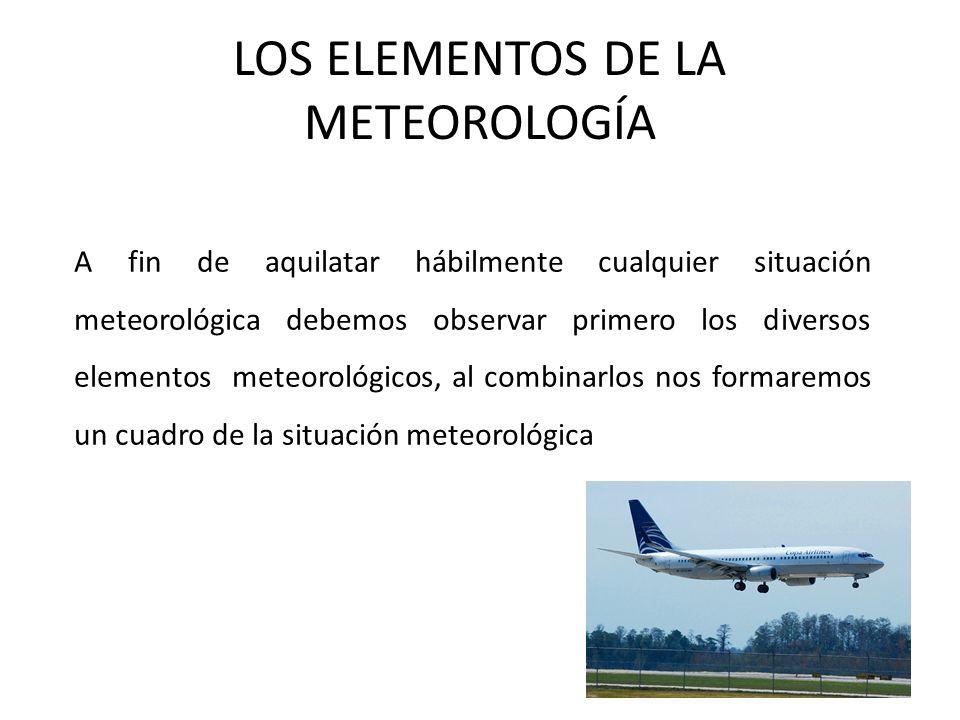 LOS ELEMENTOS DE LA METEOROLOGÍA A fin de aquilatar hábilmente cualquier situación meteorológica debemos observar primero los diversos elementos meteo