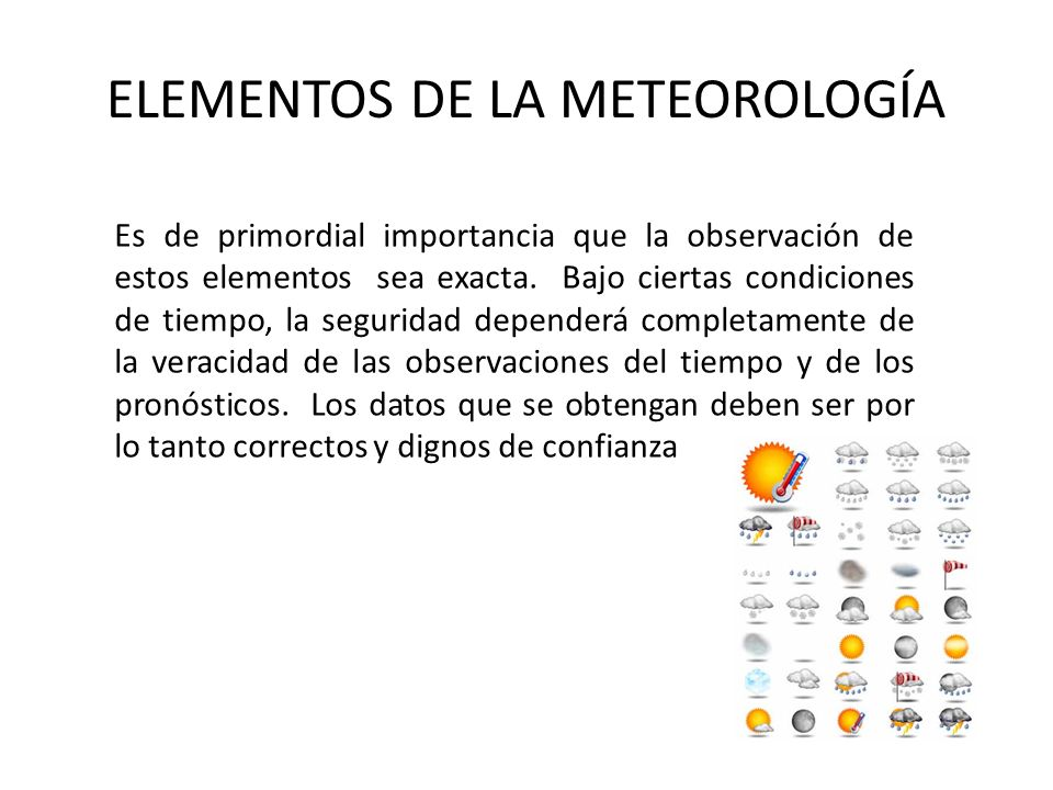 ELEMENTOS DE LA METEOROLOGÍA Es de primordial importancia que la observación de estos elementos sea exacta. Bajo ciertas condiciones de tiempo, la seg