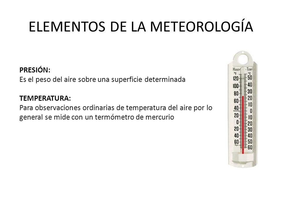 ELEMENTOS DE LA METEOROLOGÍA PRESIÓN: Es el peso del aire sobre una superficie determinada TEMPERATURA: Para observaciones ordinarias de temperatura del aire por lo general se mide con un termómetro de mercurio