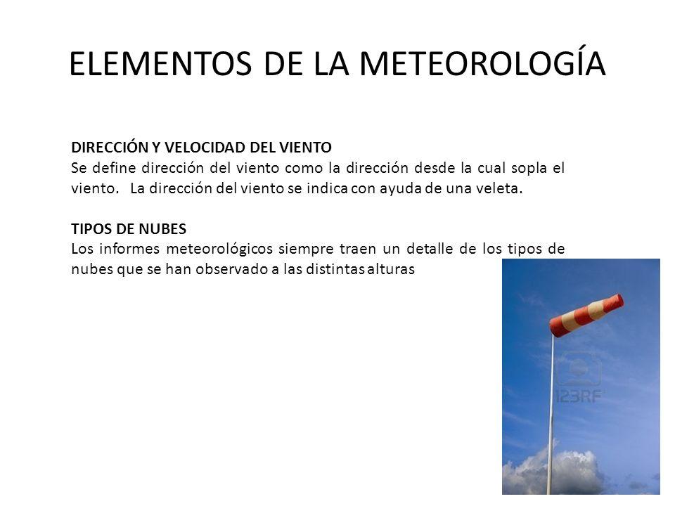 ELEMENTOS DE LA METEOROLOGÍA DIRECCIÓN Y VELOCIDAD DEL VIENTO Se define dirección del viento como la dirección desde la cual sopla el viento. La direc