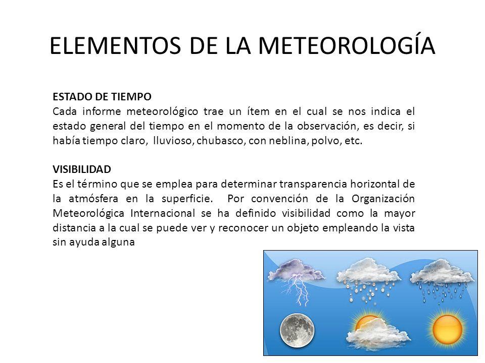 ELEMENTOS DE LA METEOROLOGÍA ESTADO DE TIEMPO Cada informe meteorológico trae un ítem en el cual se nos indica el estado general del tiempo en el mome