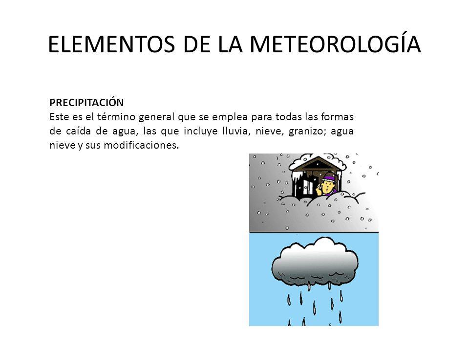 ELEMENTOS DE LA METEOROLOGÍA PRECIPITACIÓN Este es el término general que se emplea para todas las formas de caída de agua, las que incluye lluvia, ni
