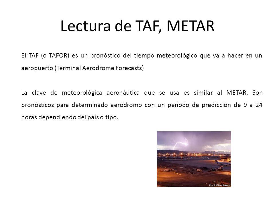 Lectura de TAF, METAR El TAF (o TAFOR) es un pronóstico del tiempo meteorológico que va a hacer en un aeropuerto (Terminal Aerodrome Forecasts) La cla