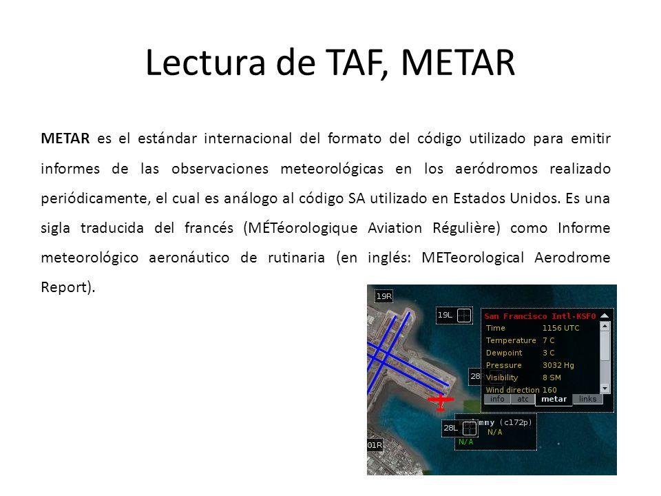 Lectura de TAF, METAR METAR es el estándar internacional del formato del código utilizado para emitir informes de las observaciones meteorológicas en