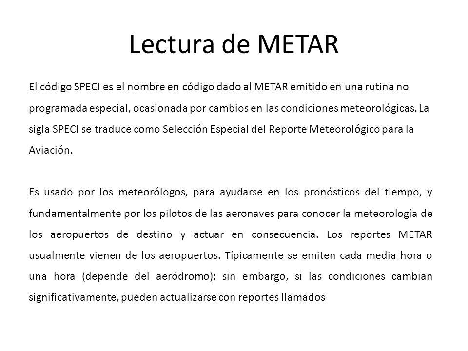 Lectura de METAR El código SPECI es el nombre en código dado al METAR emitido en una rutina no programada especial, ocasionada por cambios en las condiciones meteorológicas.