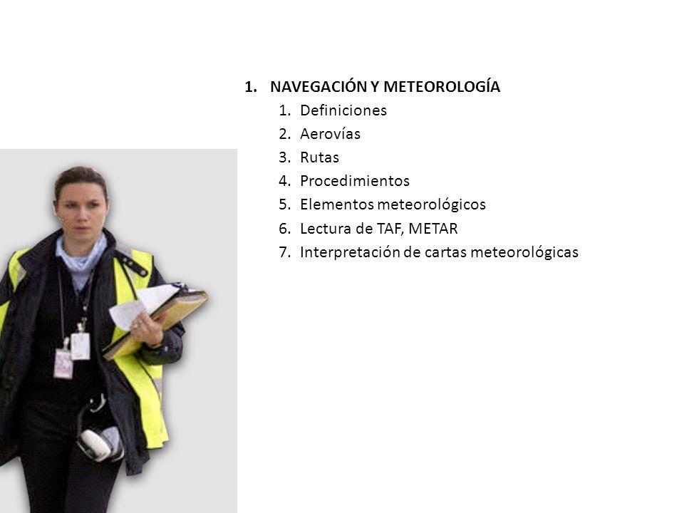 1.NAVEGACIÓN Y METEOROLOGÍA 1.Definiciones 2.Aerovías 3.Rutas 4.Procedimientos 5.Elementos meteorológicos 6.Lectura de TAF, METAR 7.Interpretación de