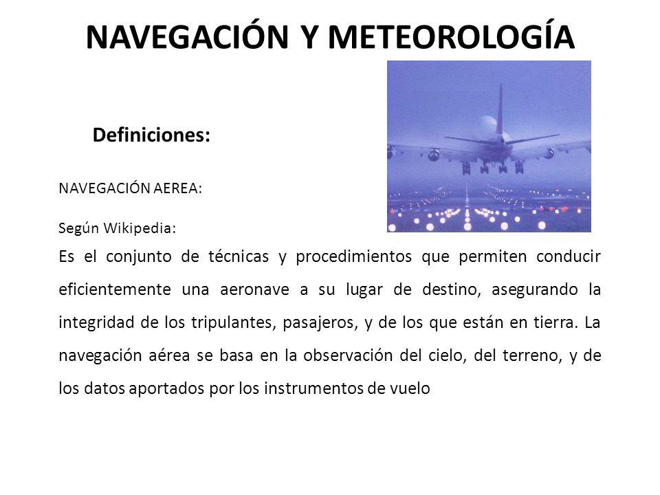 NAVEGACIÓN Y METEOROLOGÍA Definiciones: NAVEGACIÓN AEREA: Según Wikipedia: Es el conjunto de técnicas y procedimientos que permiten conducir eficiente