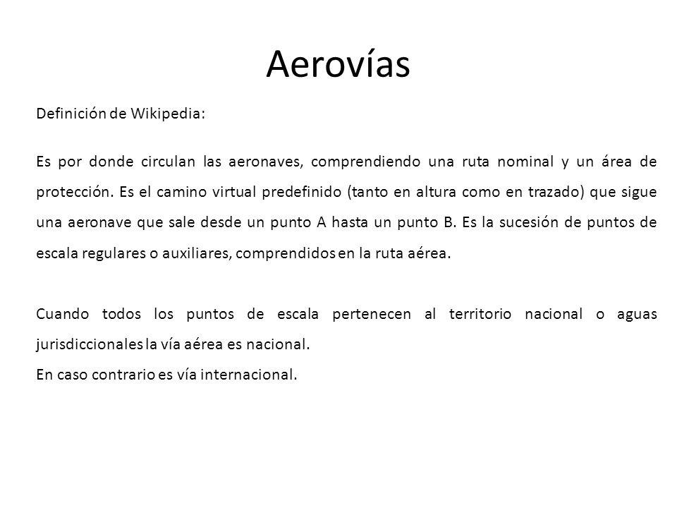 Aerovías Definición de Wikipedia: Es por donde circulan las aeronaves, comprendiendo una ruta nominal y un área de protección. Es el camino virtual pr