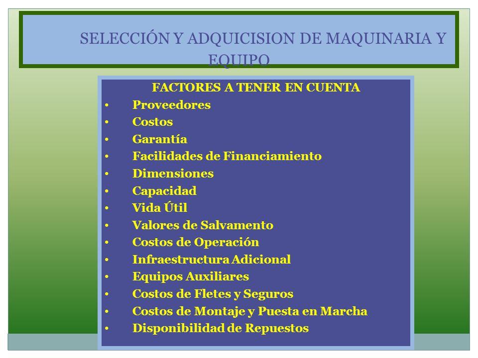 SELECCIÓN Y ADQUICISION DE MAQUINARIA Y EQUIPO FACTORES A TENER EN CUENTA Proveedores Costos Garantía Facilidades de Financiamiento Dimensiones Capaci