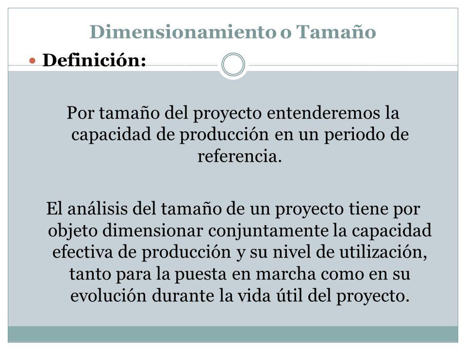 Dimensionamiento o Tamaño Definición: Por tamaño del proyecto entenderemos la capacidad de producción en un periodo de referencia. El análisis del tam