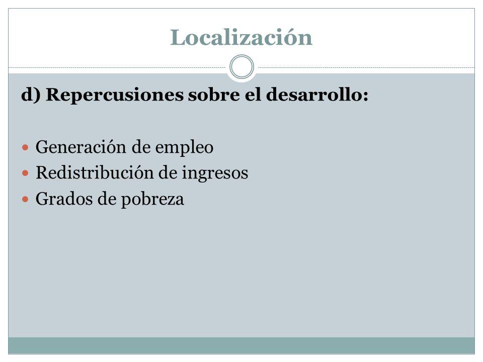 Localización d) Repercusiones sobre el desarrollo: Generación de empleo Redistribución de ingresos Grados de pobreza