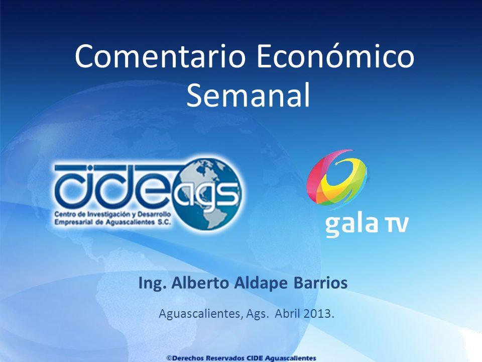 Aguascalientes, Ags. Abril 2013. Ing. Alberto Aldape Barrios Comentario Económico Semanal