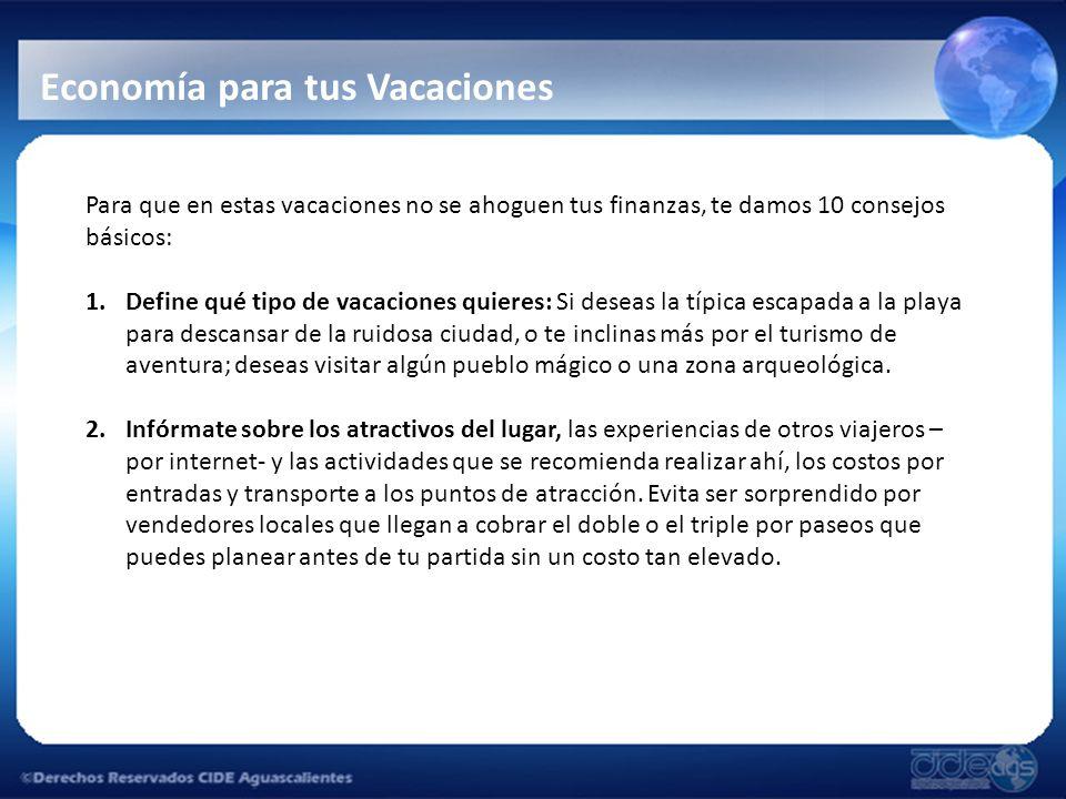 Economía para tus Vacaciones Para que en estas vacaciones no se ahoguen tus finanzas, te damos 10 consejos básicos: 1.Define qué tipo de vacaciones qu