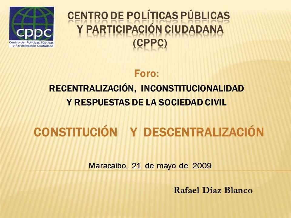 Foro: RECENTRALIZACIÓN, INCONSTITUCIONALIDAD Y RESPUESTAS DE LA SOCIEDAD CIVIL CONSTITUCIÓN Y DESCENTRALIZACIÓN Maracaibo, 21 de mayo de 2009 Rafael D