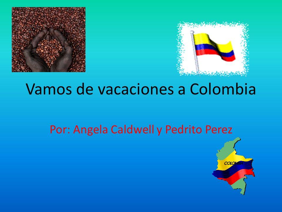 Vamos de vacaciones a Colombia Por: Angela Caldwell y Pedrito Perez
