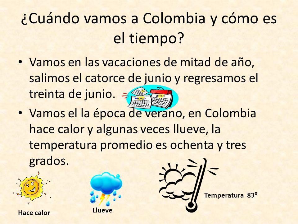 ¿Cuándo vamos a Colombia y cómo es el tiempo? Vamos en las vacaciones de mitad de año, salimos el catorce de junio y regresamos el treinta de junio. V