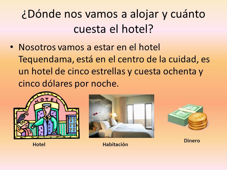 ¿Dónde nos vamos a alojar y cuánto cuesta el hotel? Nosotros vamos a estar en el hotel Tequendama, está en el centro de la cuidad, es un hotel de cinc