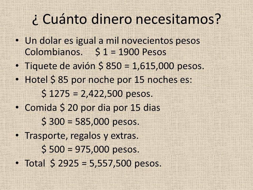 ¿ Cuánto dinero necesitamos? Un dolar es igual a mil novecientos pesos Colombianos. $ 1 = 1900 Pesos Tiquete de avión $ 850 = 1,615,000 pesos. Hotel $