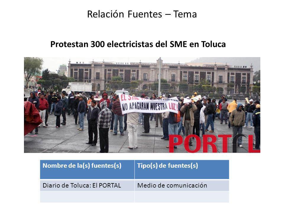 Protestan 300 electricistas del SME en Toluca Relación Fuentes – Tema Nombre de la(s) fuentes(s)Tipo(s) de fuentes(s) Diario de Toluca: El PORTALMedio de comunicación