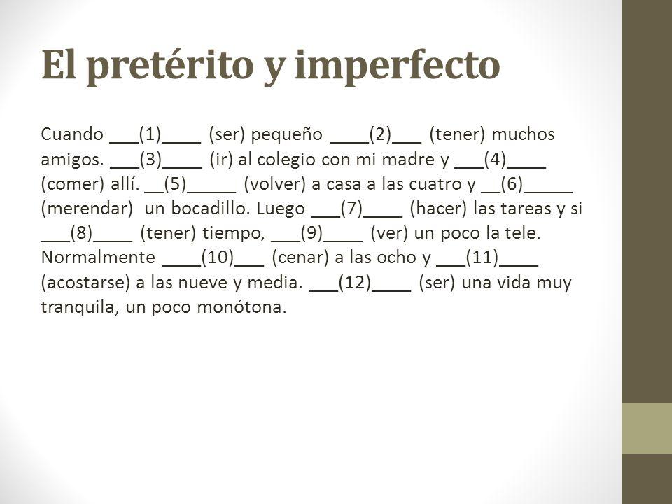 El pretérito y imperfecto Cuando ___(1)____ (ser) pequeño ____(2)___ (tener) muchos amigos. ___(3)____ (ir) al colegio con mi madre y ___(4)____ (come