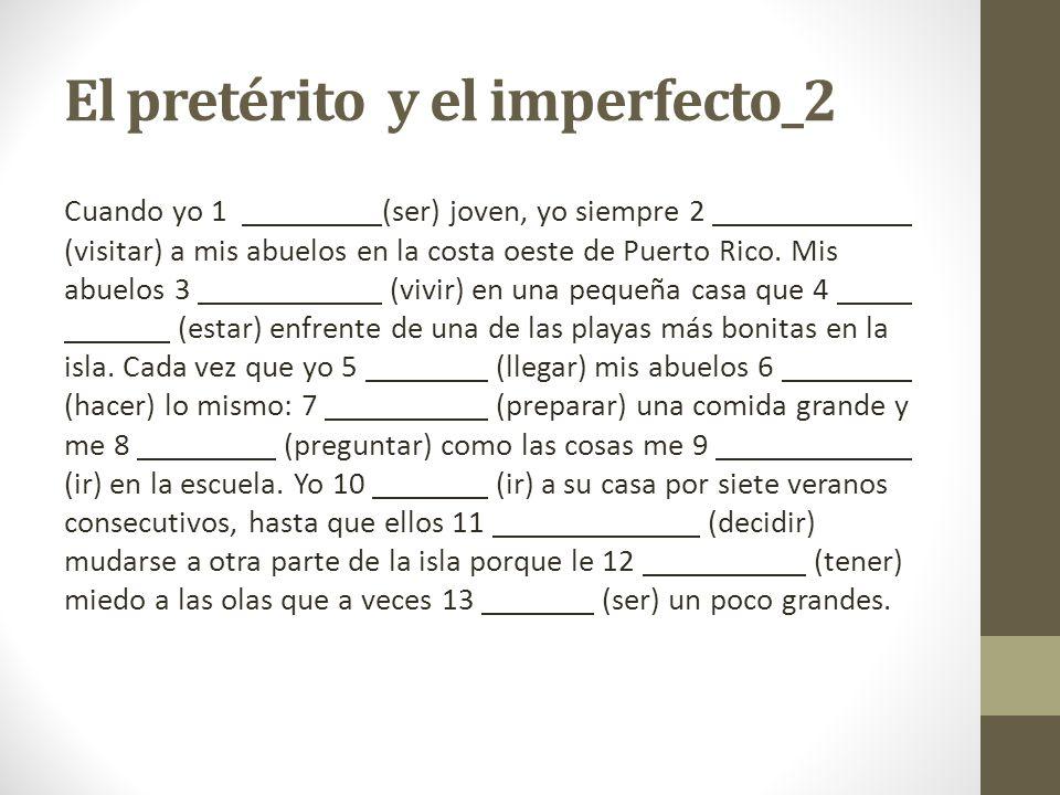 El pretérito y el imperfecto_2 Cuando yo 1 (ser) joven, yo siempre 2 (visitar) a mis abuelos en la costa oeste de Puerto Rico. Mis abuelos 3 (vivir) e