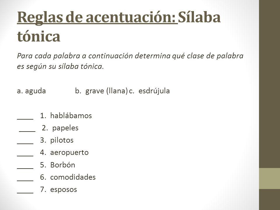 Reglas de acentuación: Sílaba tónica Para cada palabra a continuación determina qué clase de palabra es según su sílaba tónica. a. aguda b. grave (lla