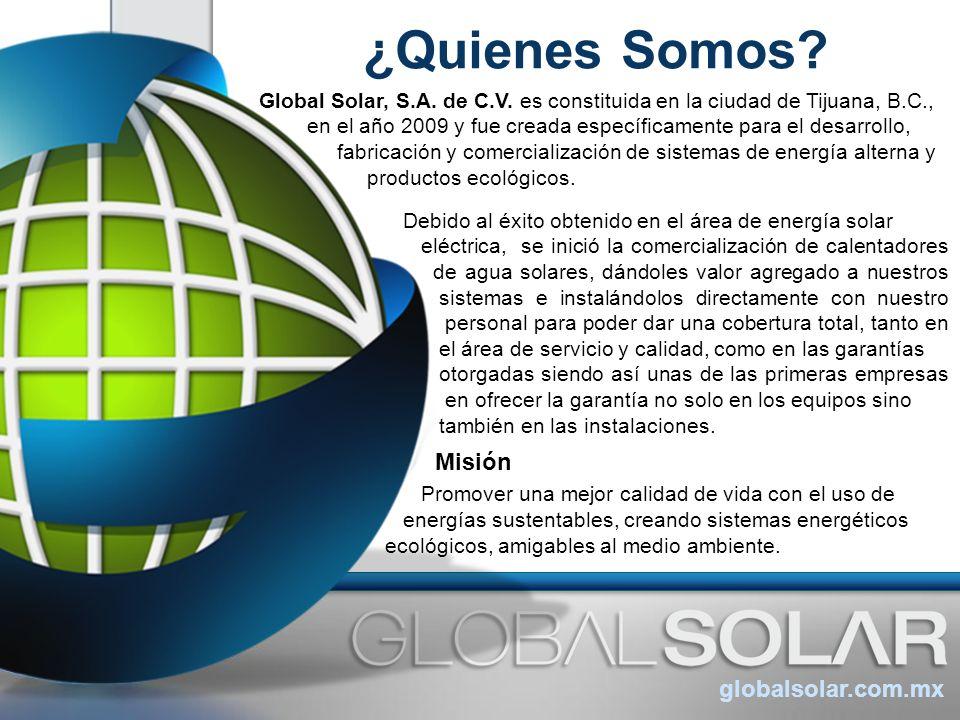 ¿Quienes Somos? globalsolar.com.mx Global Solar, S.A. de C.V. es constituida en la ciudad de Tijuana, B.C., en el año 2009 y fue creada específicament