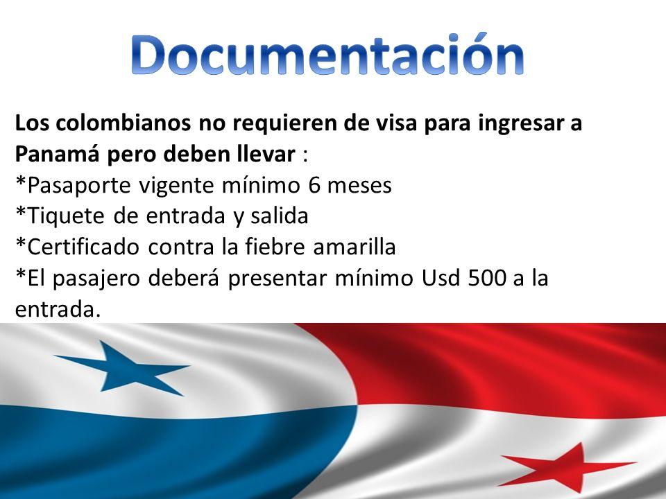 Los colombianos no requieren de visa para ingresar a Panamá pero deben llevar : *Pasaporte vigente mínimo 6 meses *Tiquete de entrada y salida *Certificado contra la fiebre amarilla *El pasajero deberá presentar mínimo Usd 500 a la entrada.