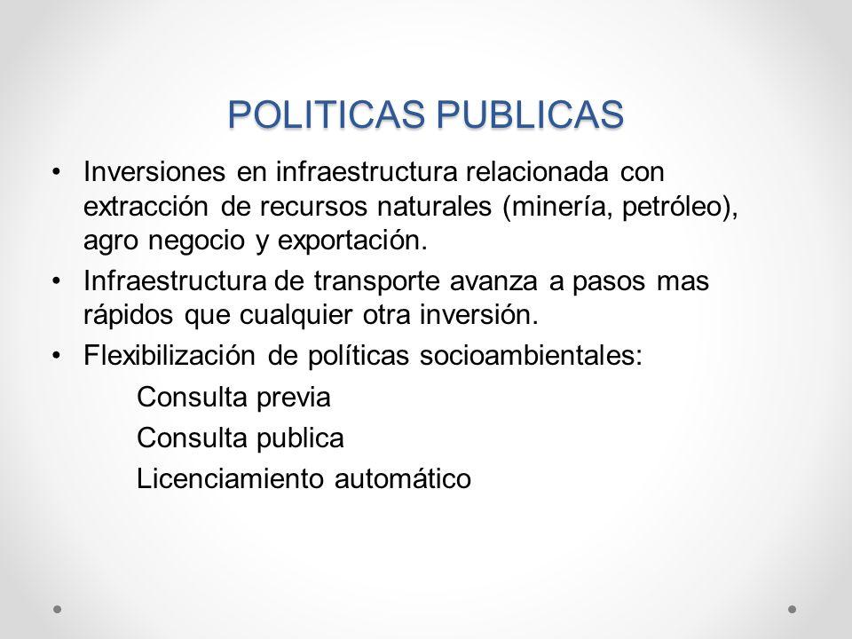 POLITICAS PUBLICAS Inversiones en infraestructura relacionada con extracción de recursos naturales (minería, petróleo), agro negocio y exportación. In