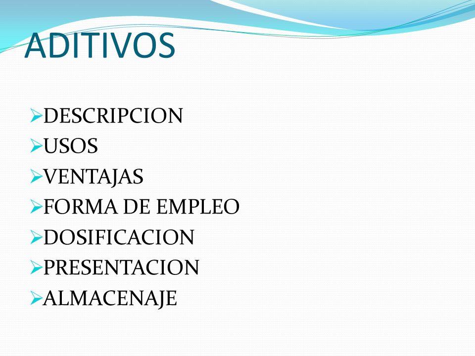 ADITIVOS DESCRIPCION USOS VENTAJAS FORMA DE EMPLEO DOSIFICACION PRESENTACION ALMACENAJE