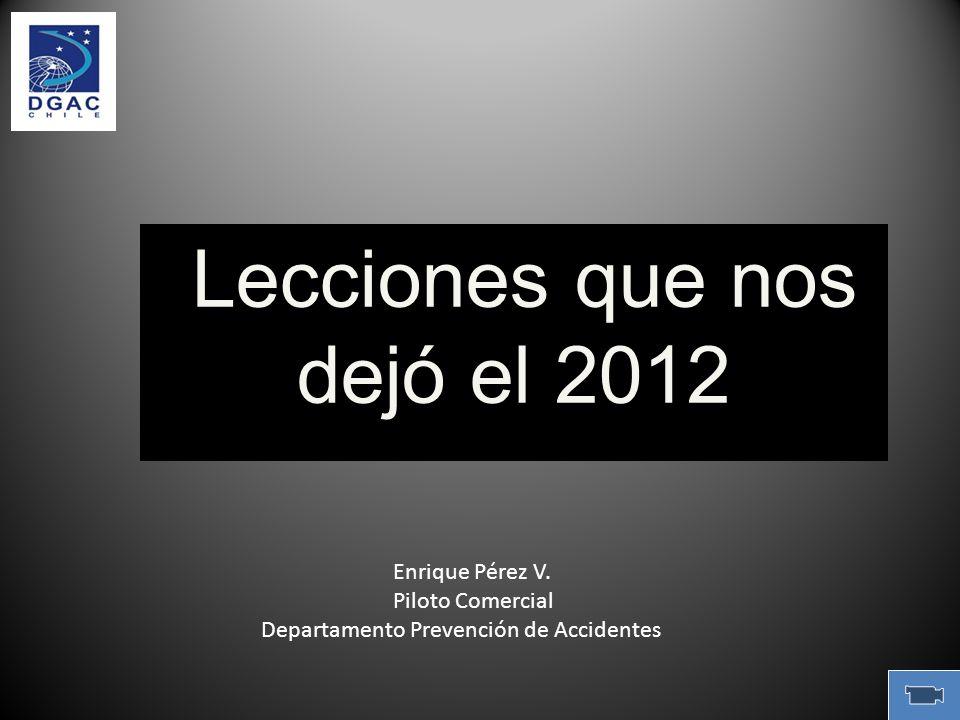 Lecciones que nos dejó el 2012 Lecciones que nos dejó el 2012 Enrique Pérez V. Piloto Comercial Departamento Prevención de Accidentes