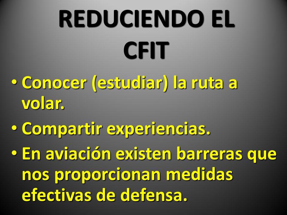 REDUCIENDO EL CFIT Conocer (estudiar) la ruta a volar. Conocer (estudiar) la ruta a volar. Compartir experiencias. Compartir experiencias. En aviación